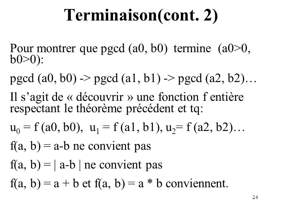 Terminaison(cont. 2) Pour montrer que pgcd (a0, b0) termine (a0>0, b0>0): pgcd (a0, b0) -> pgcd (a1, b1) -> pgcd (a2, b2)…