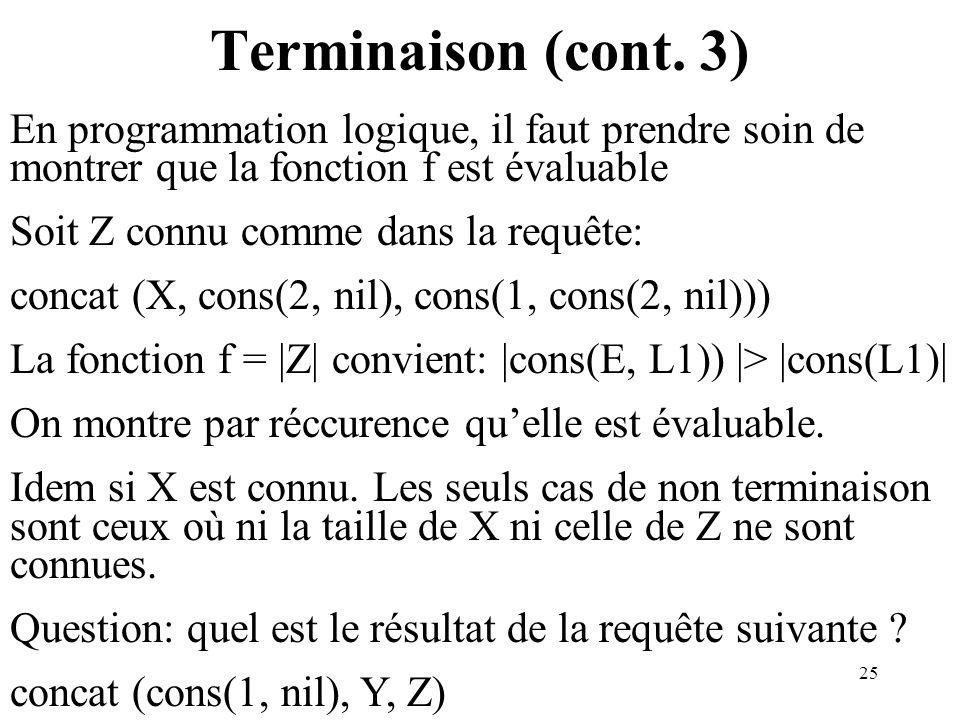 Terminaison (cont. 3) En programmation logique, il faut prendre soin de montrer que la fonction f est évaluable.