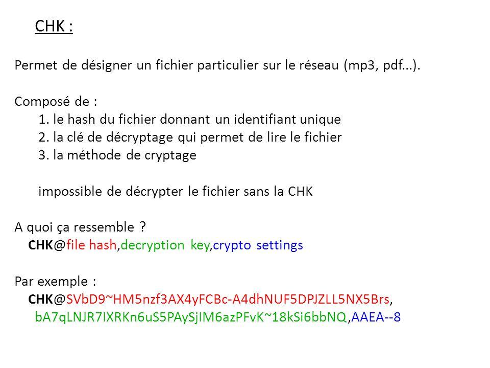 CHK : Permet de désigner un fichier particulier sur le réseau (mp3, pdf...). Composé de : 1. le hash du fichier donnant un identifiant unique.