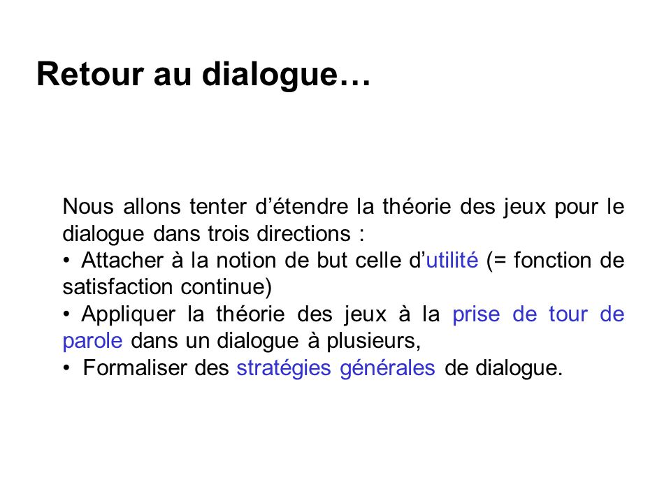 Retour au dialogue… Nous allons tenter d'étendre la théorie des jeux pour le dialogue dans trois directions :
