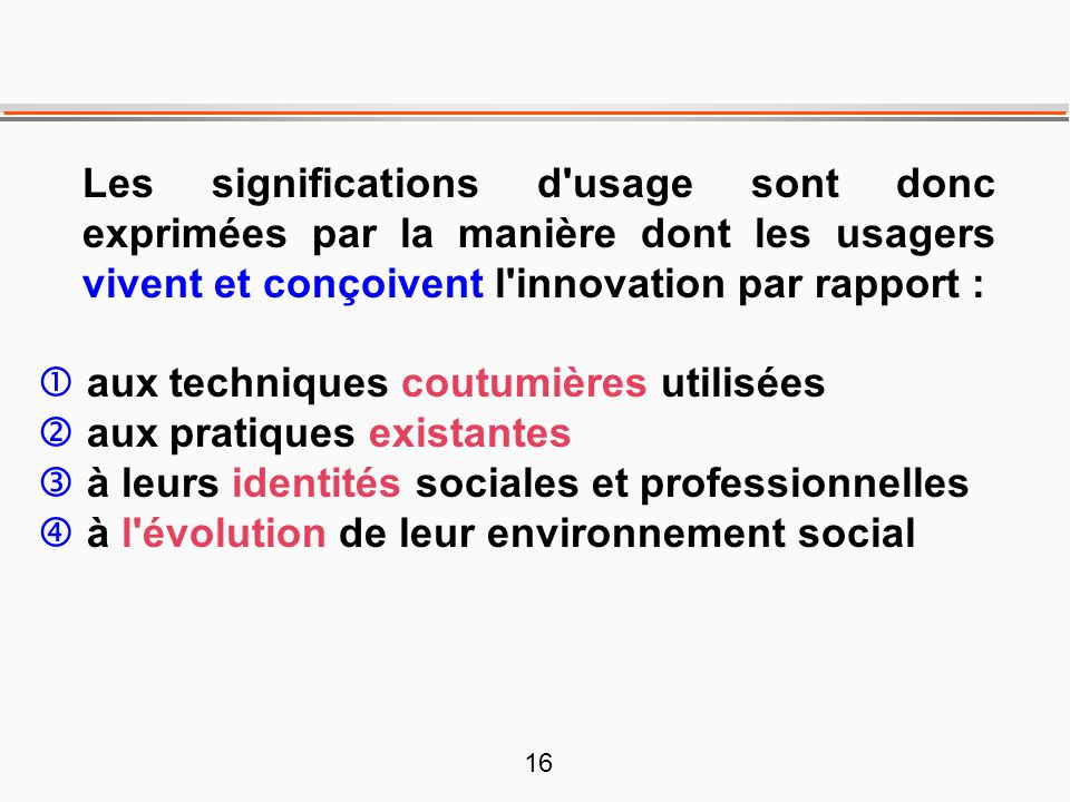 Les significations d usage sont donc exprimées par la manière dont les usagers vivent et conçoivent l innovation par rapport :