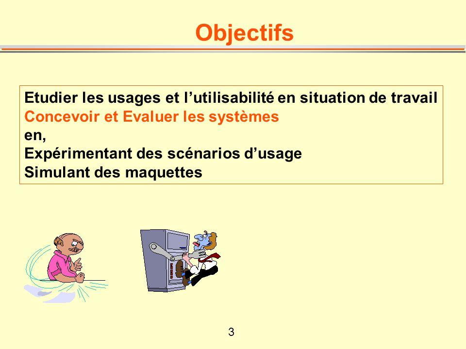 Objectifs Etudier les usages et l'utilisabilité en situation de travail. Concevoir et Evaluer les systèmes.