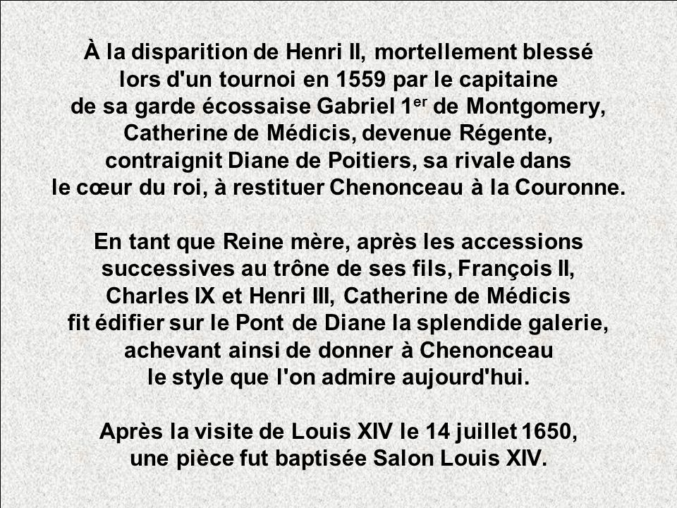 À la disparition de Henri II, mortellement blessé lors d un tournoi en 1559 par le capitaine de sa garde écossaise Gabriel 1er de Montgomery, Catherine de Médicis, devenue Régente, contraignit Diane de Poitiers, sa rivale dans le cœur du roi, à restituer Chenonceau à la Couronne.