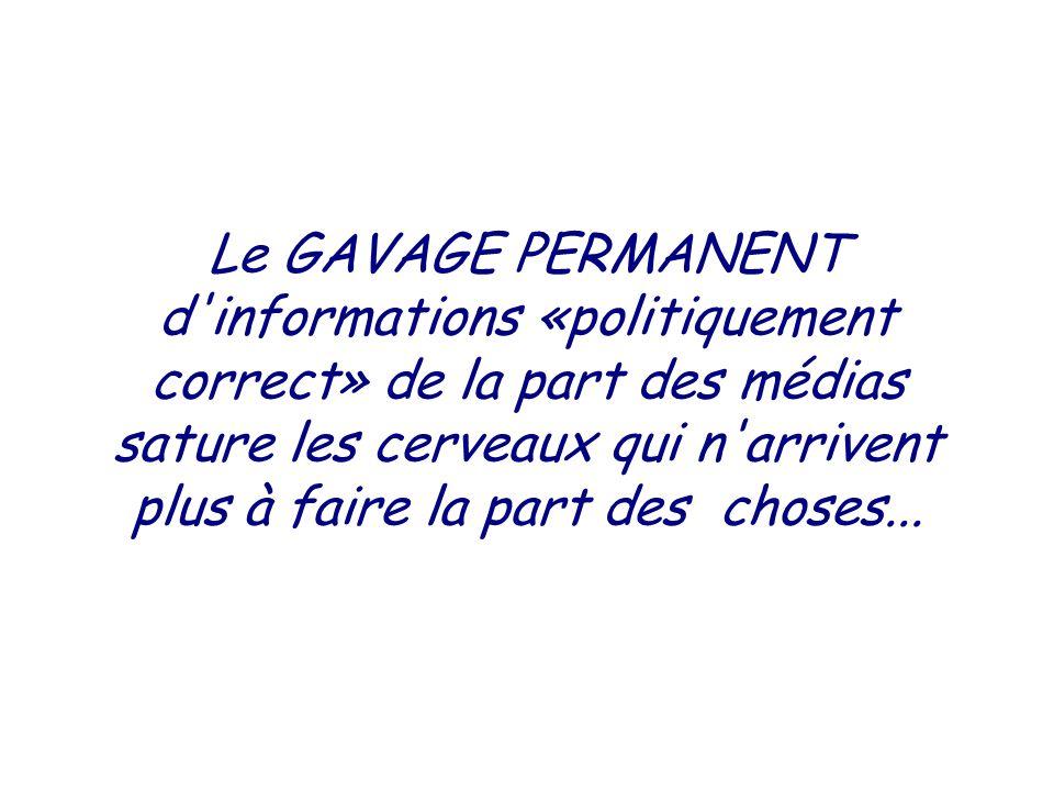 Le GAVAGE PERMANENT d informations «politiquement correct» de la part des médias sature les cerveaux qui n arrivent plus à faire la part des choses...