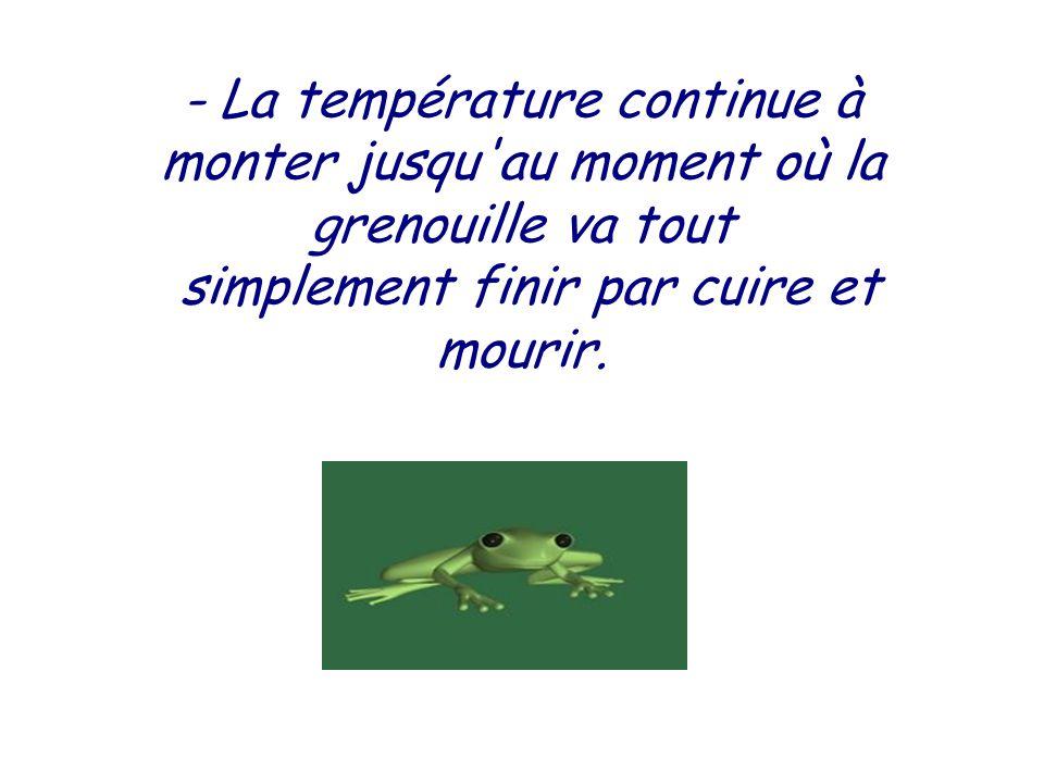- La température continue à monter jusqu au moment où la grenouille va tout simplement finir par cuire et mourir.