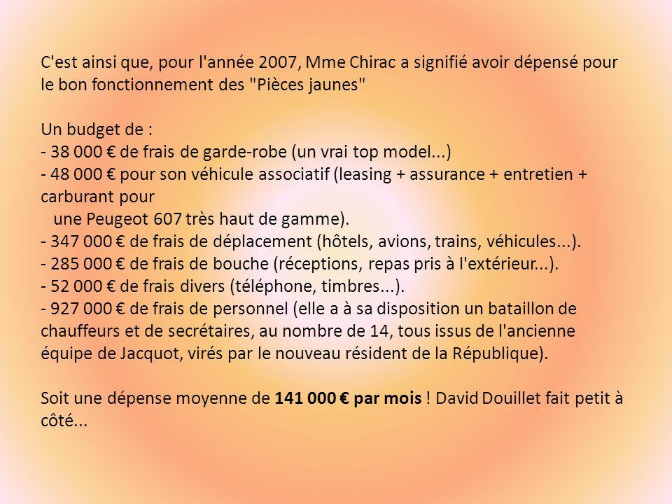 C est ainsi que, pour l année 2007, Mme Chirac a signifié avoir dépensé pour le bon fonctionnement des Pièces jaunes Un budget de : - 38 000 € de frais de garde-robe (un vrai top model...) - 48 000 € pour son véhicule associatif (leasing + assurance + entretien + carburant pour une Peugeot 607 très haut de gamme).
