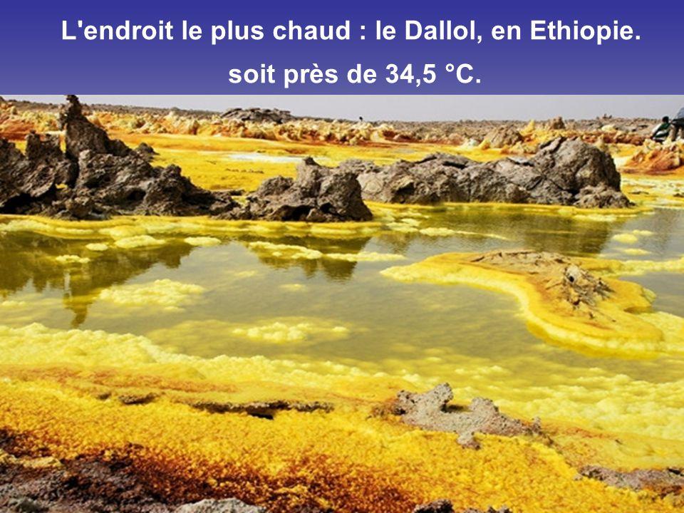 L endroit le plus chaud : le Dallol, en Ethiopie. soit près de 34,5 °C.
