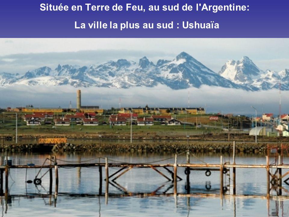 Située en Terre de Feu, au sud de l Argentine: La ville la plus au sud : Ushuaïa