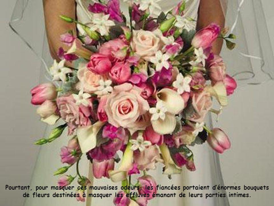 Pourtant, pour masquer ces mauvaises odeurs, les fiancées portaient d'énormes bouquets de fleurs destinées à masquer les effluves émanant de leurs parties intimes.