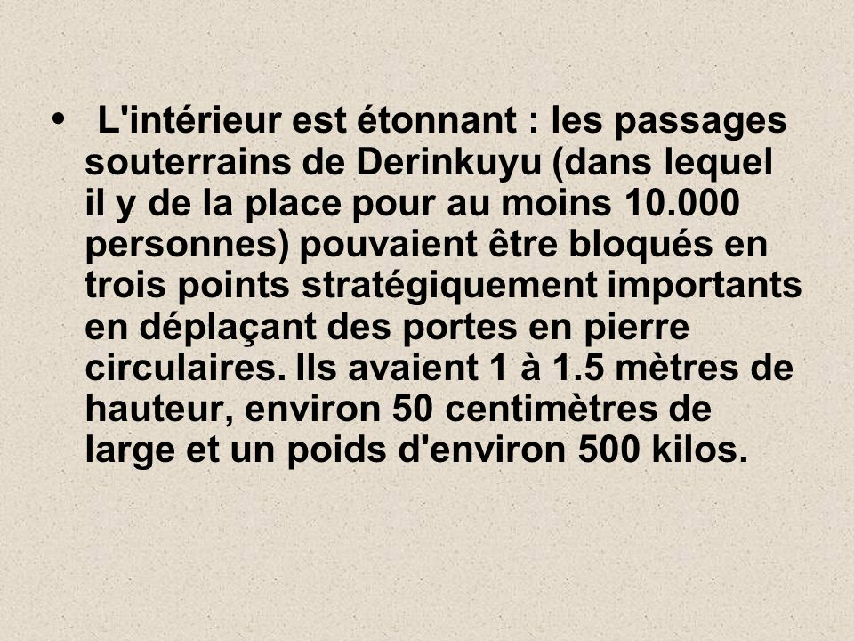L intérieur est étonnant : les passages souterrains de Derinkuyu (dans lequel il y de la place pour au moins 10.000 personnes) pouvaient être bloqués en trois points stratégiquement importants en déplaçant des portes en pierre circulaires.