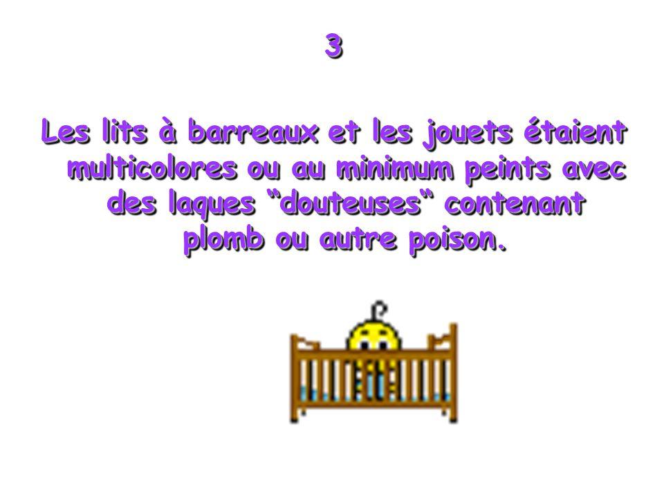 3 Les lits à barreaux et les jouets étaient multicolores ou au minimum peints avec des laques douteuses contenant plomb ou autre poison.