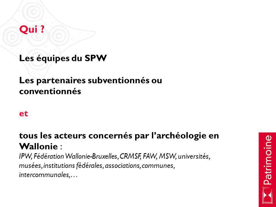 Qui Les équipes du SPW. Les partenaires subventionnés ou conventionnés. et. tous les acteurs concernés par l'archéologie en Wallonie :