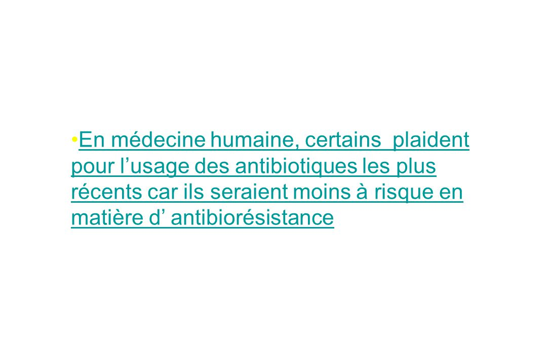 En médecine humaine, certains plaident pour l'usage des antibiotiques les plus récents car ils seraient moins à risque en matière d' antibiorésistance