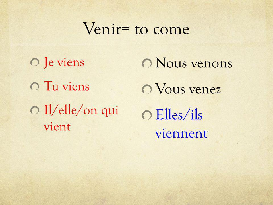 Venir= to come Nous venons Vous venez Elles/ils viennent Je viens