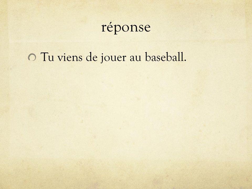réponse Tu viens de jouer au baseball.
