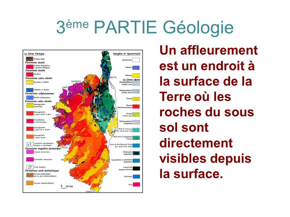 3ème PARTIE Géologie Un affleurement est un endroit à la surface de la Terre où les roches du sous sol sont directement visibles depuis la surface.