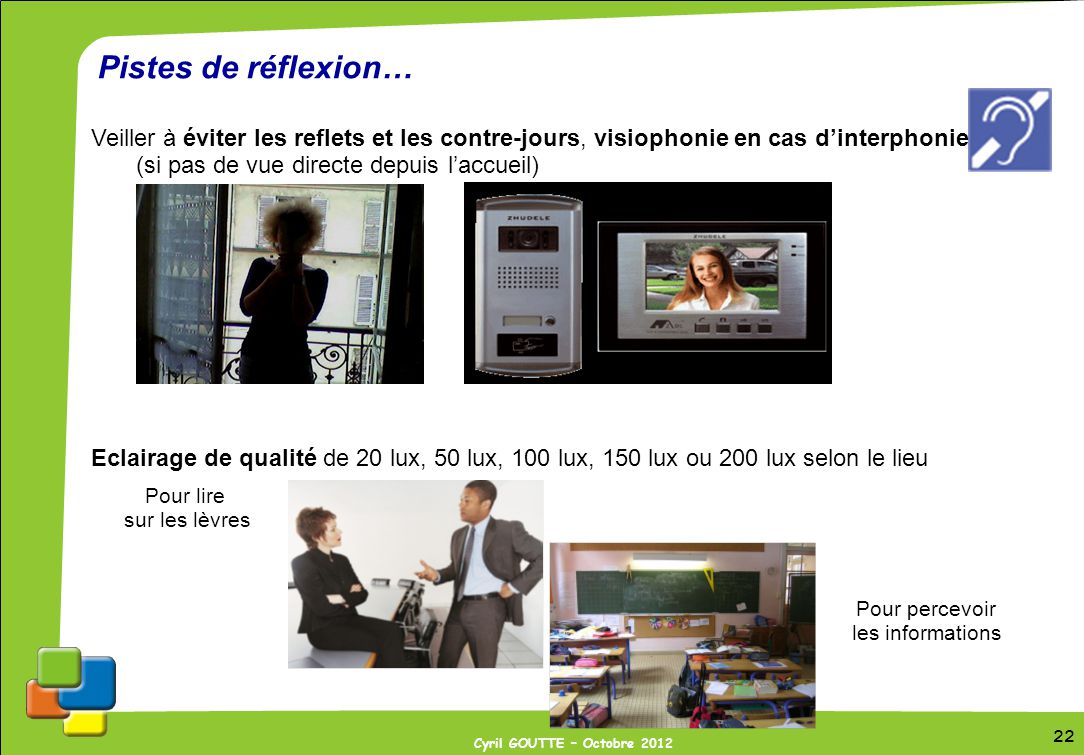 Pistes de réflexion… Veiller à éviter les reflets et les contre-jours, visiophonie en cas d'interphonie (si pas de vue directe depuis l'accueil)