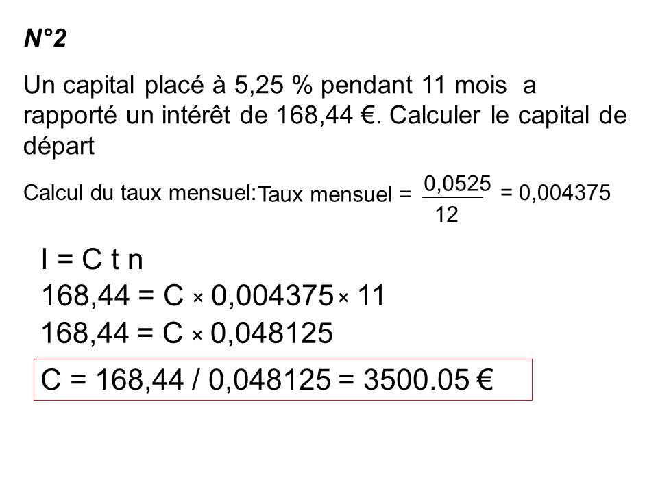 N°2 Un capital placé à 5,25 % pendant 11 mois a rapporté un intérêt de 168,44 €. Calculer le capital de départ.