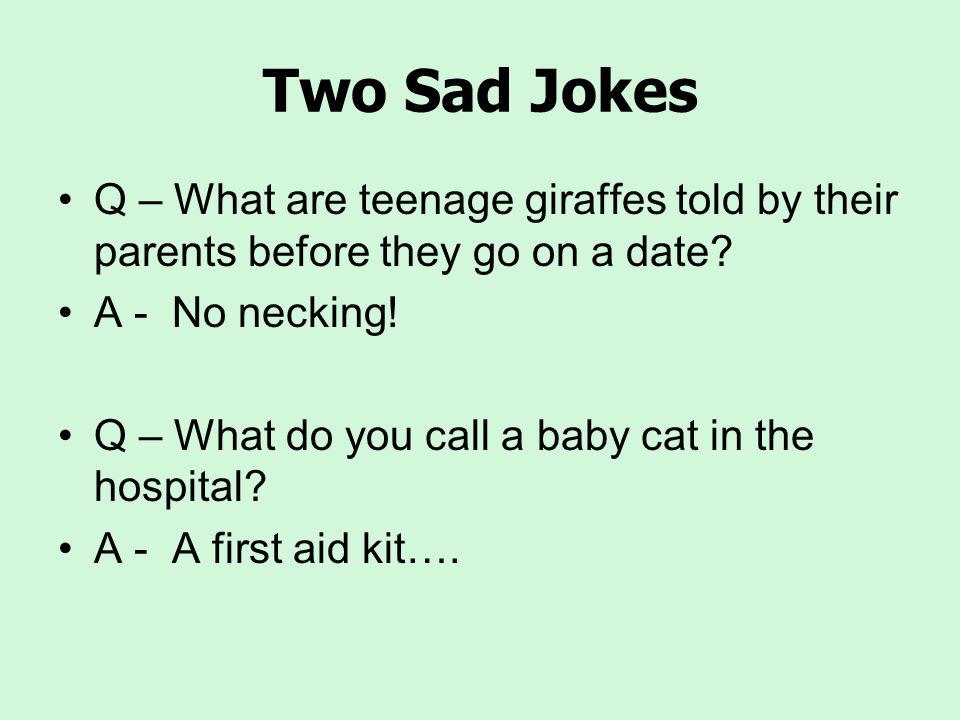 Two Sad Jokes Q – What are teenage giraffes told by their parents before they go on a date A - No necking!
