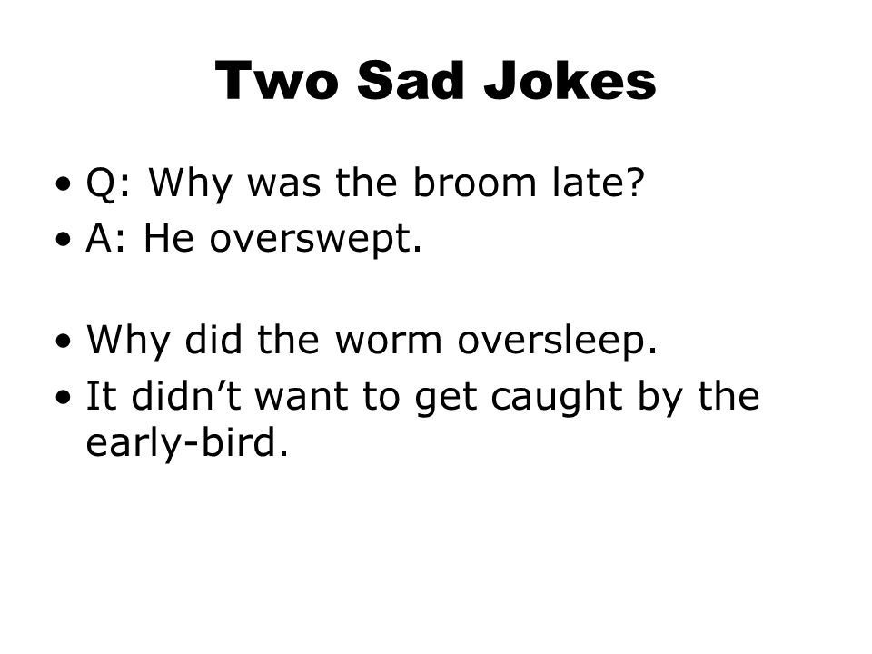 Two Sad Jokes Q: Why was the broom late A: He overswept.