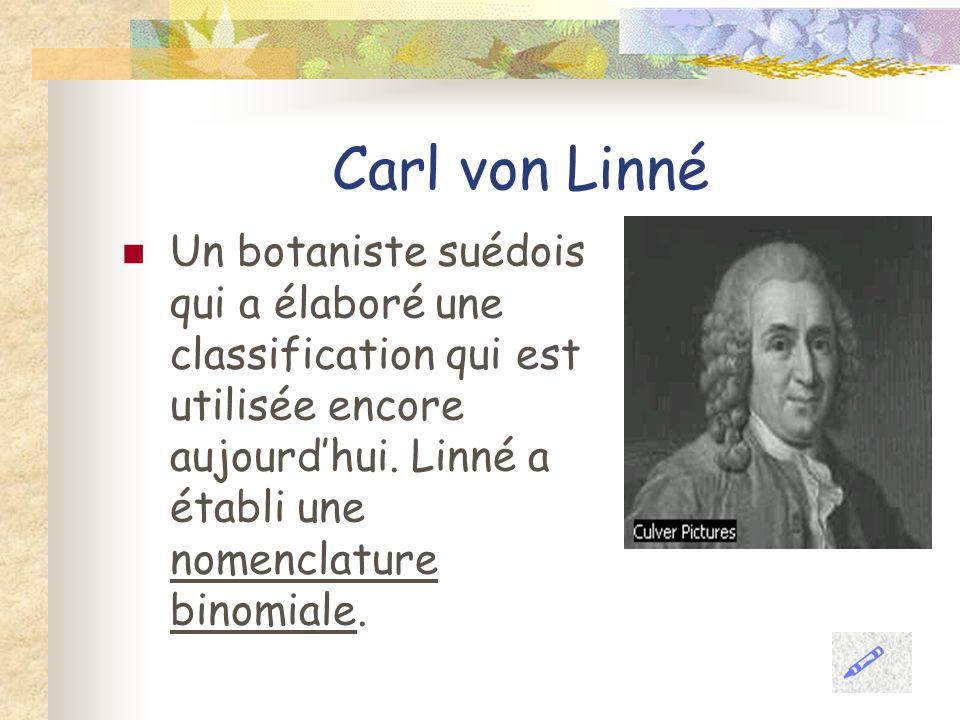Carl von Linné Un botaniste suédois qui a élaboré une classification qui est utilisée encore aujourd'hui. Linné a établi une nomenclature binomiale.