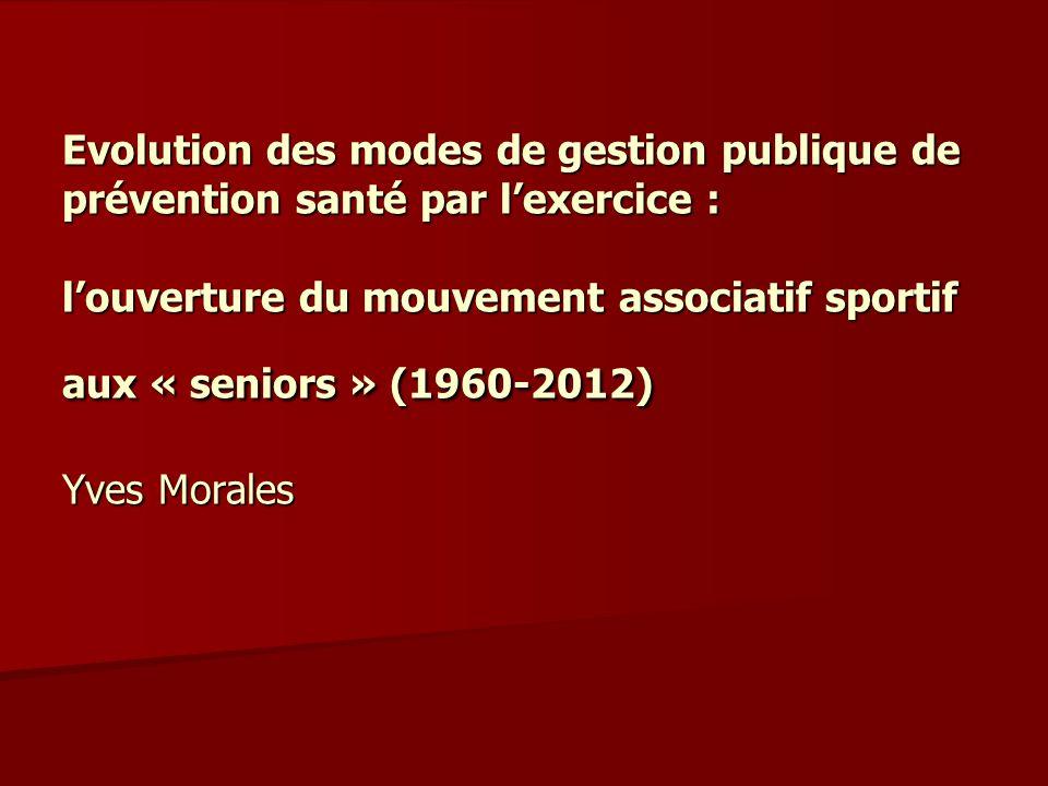 Evolution des modes de gestion publique de prévention santé par l'exercice : l'ouverture du mouvement associatif sportif aux « seniors » (1960-2012) Yves Morales