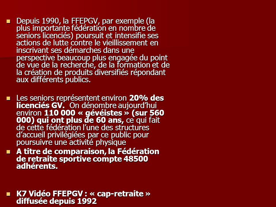 Depuis 1990, la FFEPGV, par exemple (la plus importante fédération en nombre de seniors licenciés) poursuit et intensifie ses actions de lutte contre le vieillissement en inscrivant ses démarches dans une perspective beaucoup plus engagée du point de vue de la recherche, de la formation et de la création de produits diversifiés répondant aux différents publics.