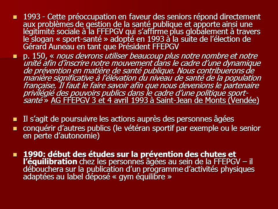 1993 - Cette préoccupation en faveur des seniors répond directement aux problèmes de gestion de la santé publique et apporte ainsi une légitimité sociale à la FFEPGV qui s'affirme plus globalement à travers le slogan « sport-santé » adopté en 1993 à la suite de l'élection de Gérard Auneau en tant que Président FFEPGV