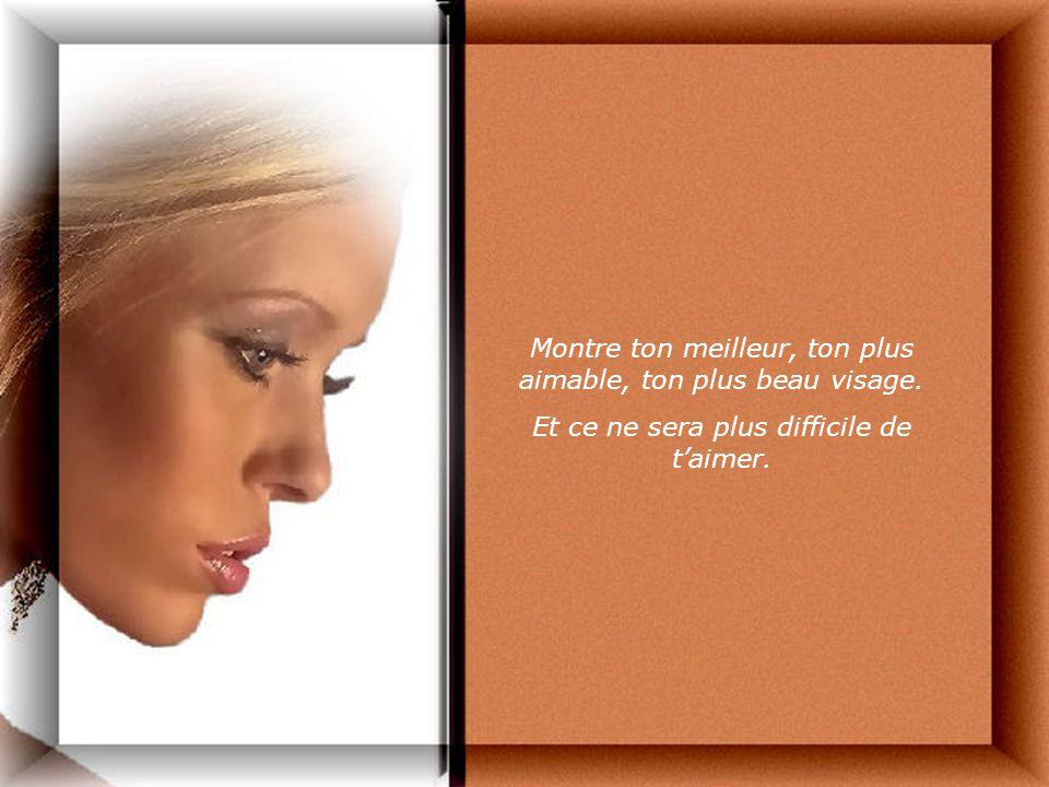 Montre ton meilleur, ton plus aimable, ton plus beau visage.