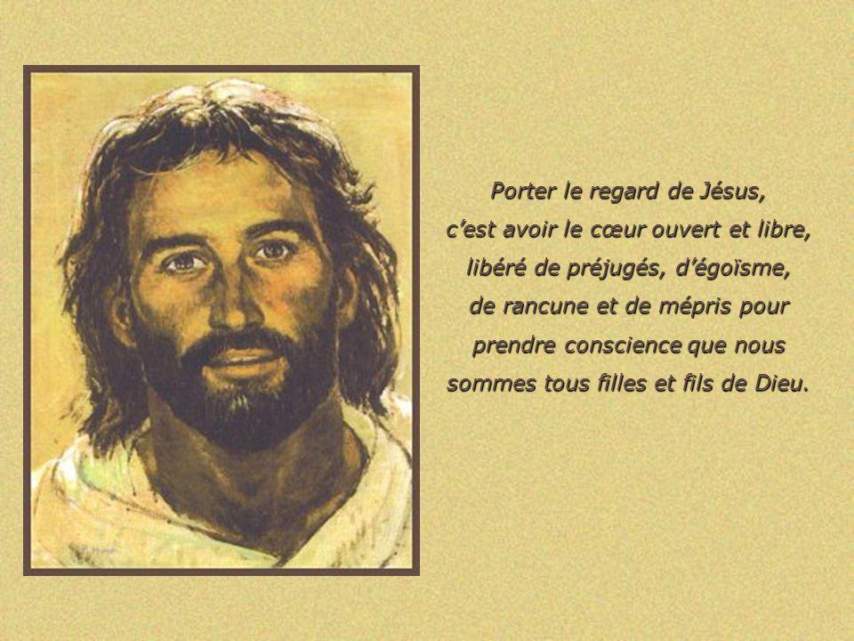 Porter le regard de Jésus, c'est avoir le cœur ouvert et libre,