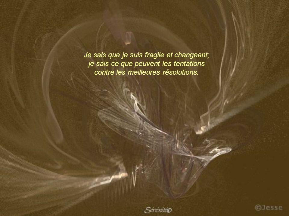 Je sais que je suis fragile et changeant; je sais ce que peuvent les tentations contre les meilleures résolutions.