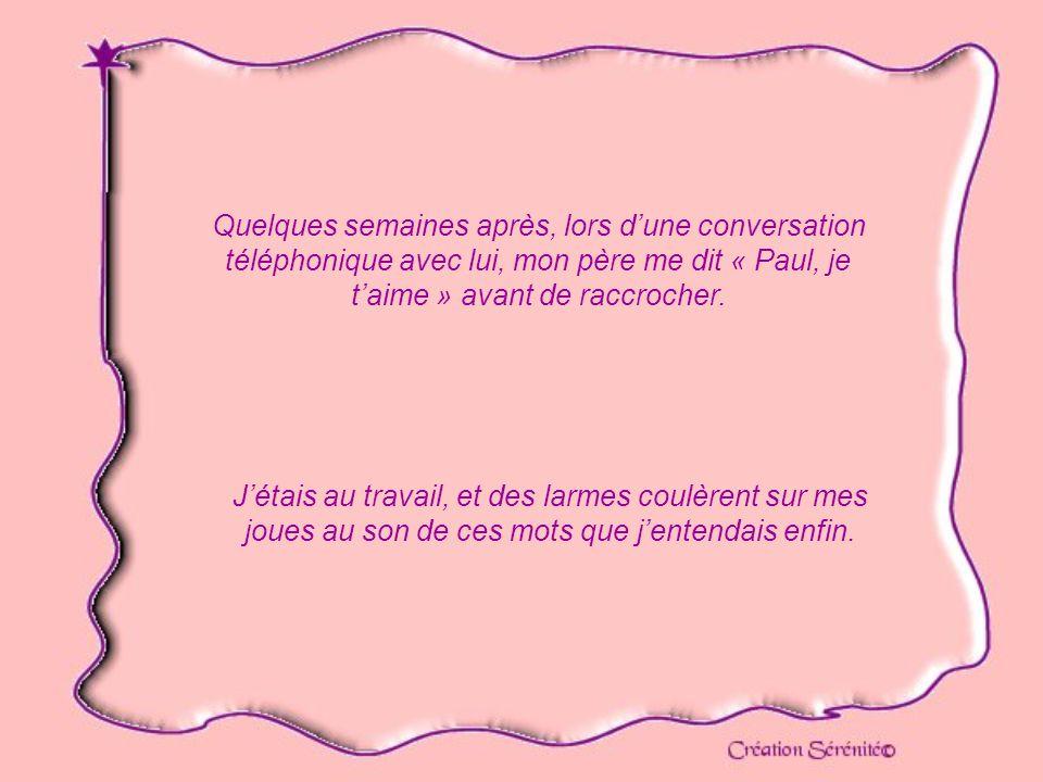 Quelques semaines après, lors d'une conversation téléphonique avec lui, mon père me dit « Paul, je t'aime » avant de raccrocher.