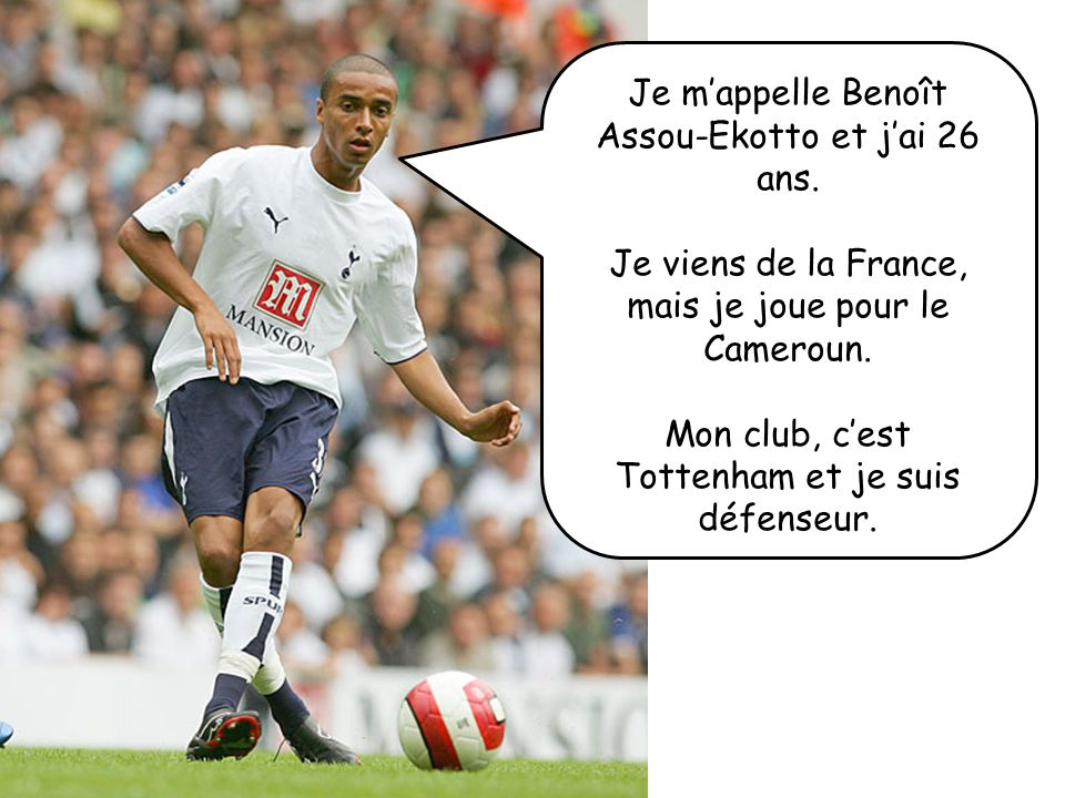 Je m'appelle Benoît Assou-Ekotto et j'ai 26 ans.