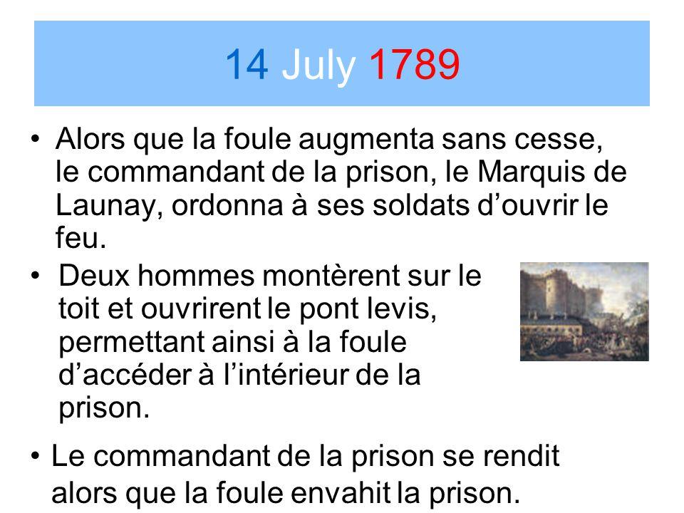 14 July 1789 Alors que la foule augmenta sans cesse, le commandant de la prison, le Marquis de Launay, ordonna à ses soldats d'ouvrir le feu.