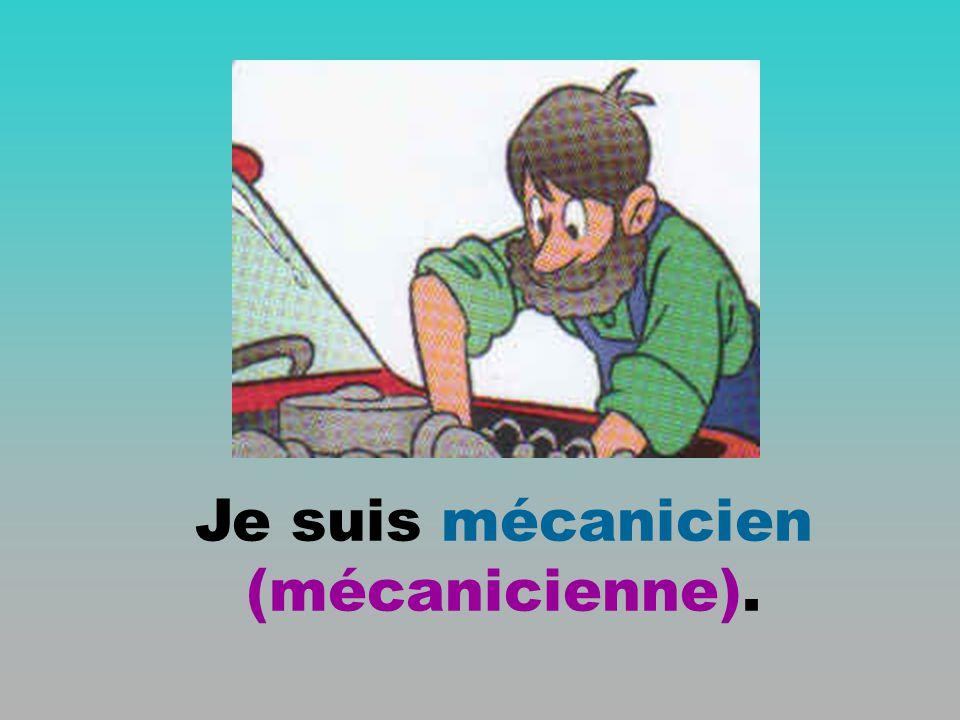 Je suis mécanicien (mécanicienne).