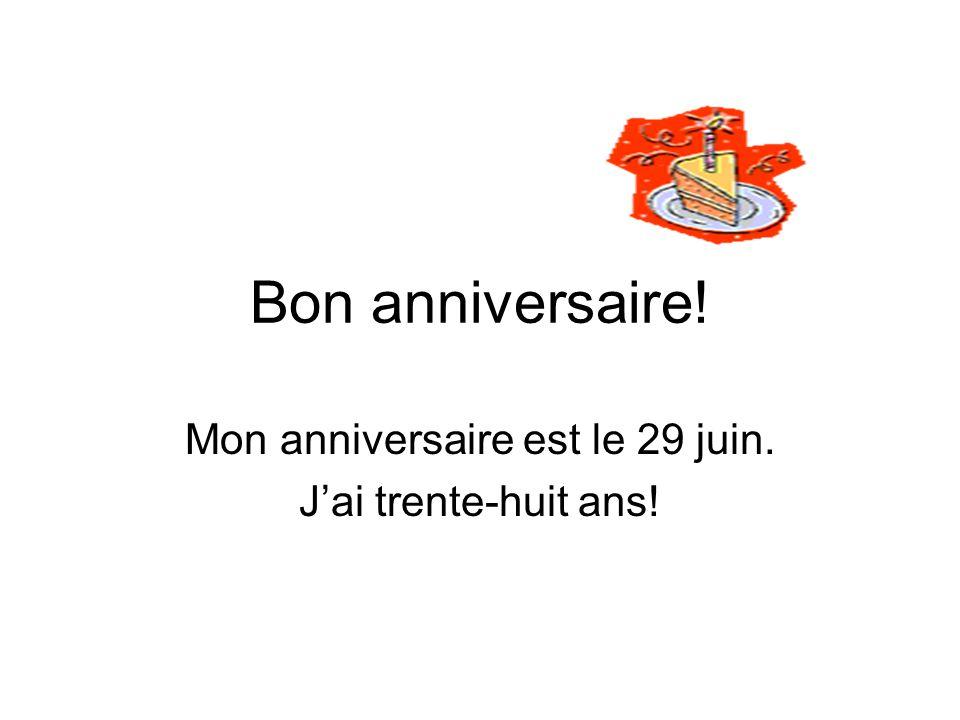 Mon anniversaire est le 29 juin. J'ai trente-huit ans!