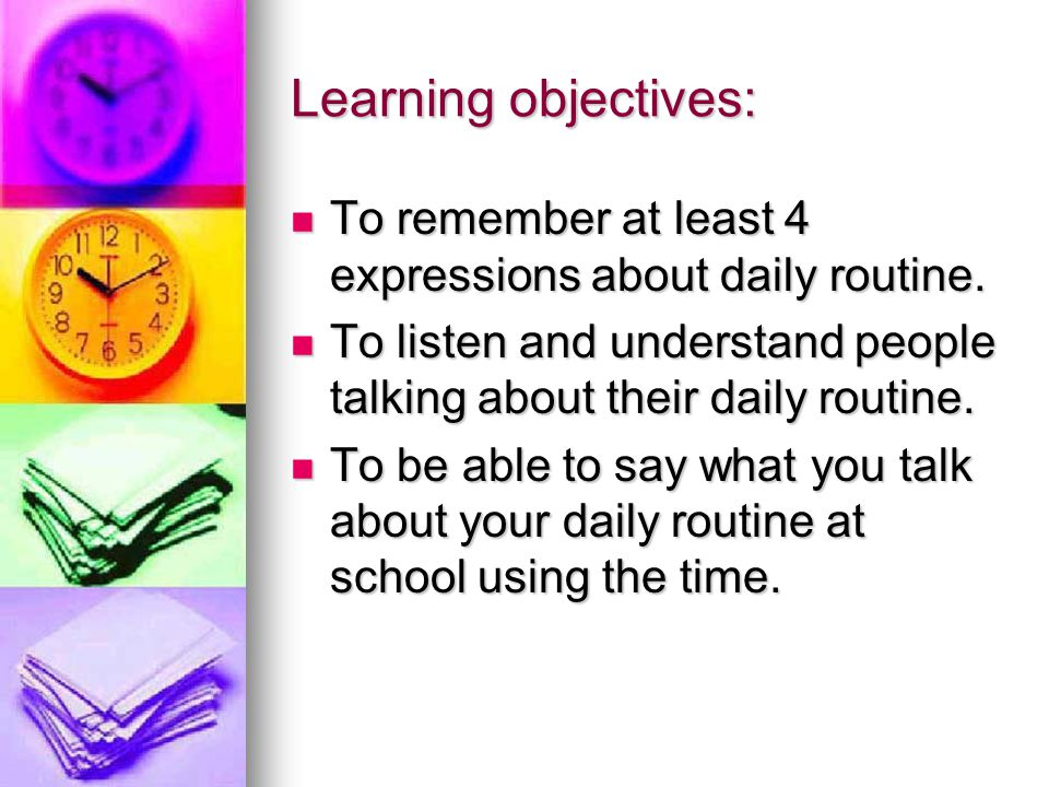 Learning objectives: To remember at least 4 expressions about daily routine. To listen and understand people talking about their daily routine.