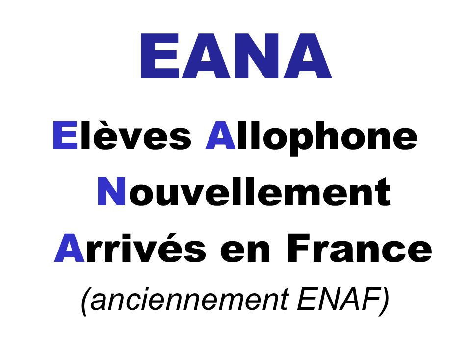 EANA Elèves Allophone Nouvellement Arrivés en France (anciennement ENAF)