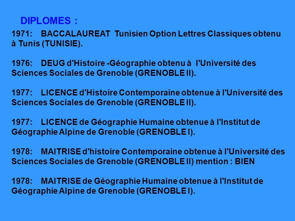 DIPLOMES : 1971: BACCALAUREAT Tunisien Option Lettres Classiques obtenu à Tunis (TUNISIE).