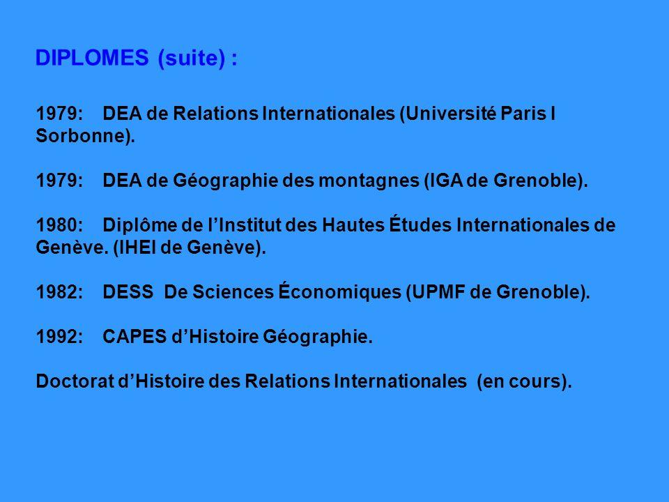 DIPLOMES (suite) : 1979: DEA de Relations Internationales (Université Paris I Sorbonne). 1979: DEA de Géographie des montagnes (IGA de Grenoble).