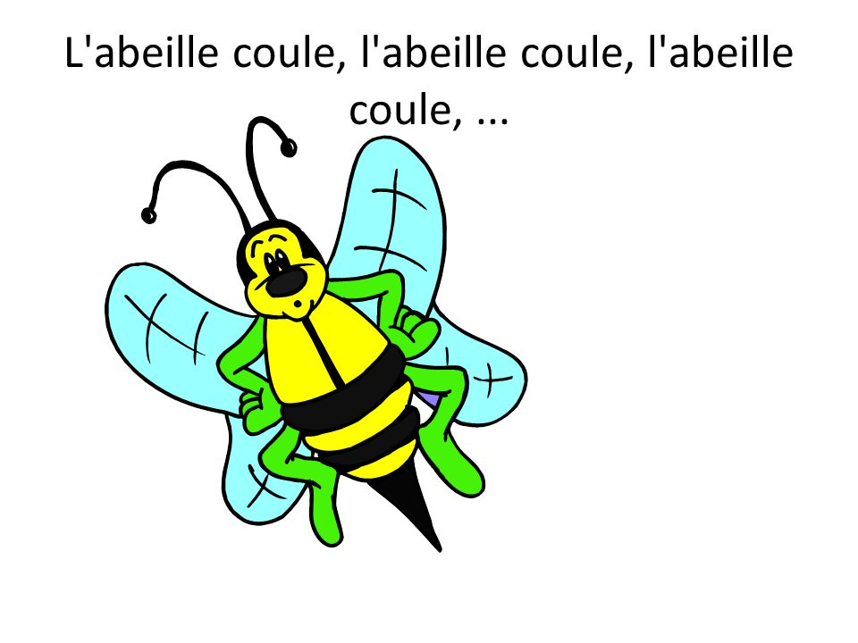L abeille coule, l abeille coule, l abeille coule, ...
