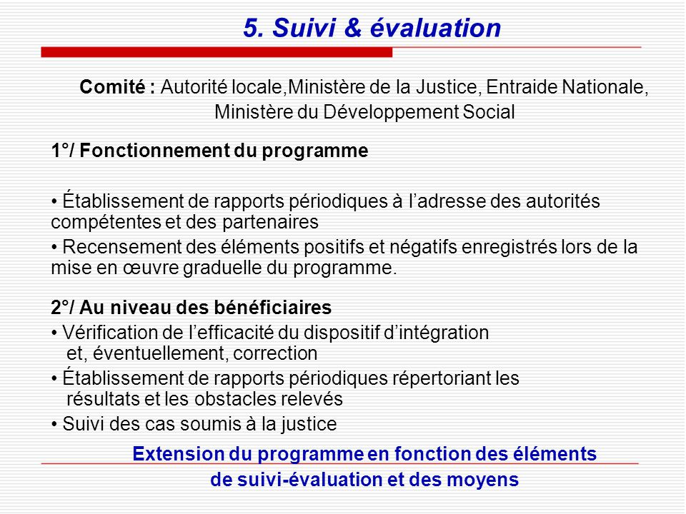 5. Suivi & évaluation Comité : Autorité locale,Ministère de la Justice, Entraide Nationale, Ministère du Développement Social.