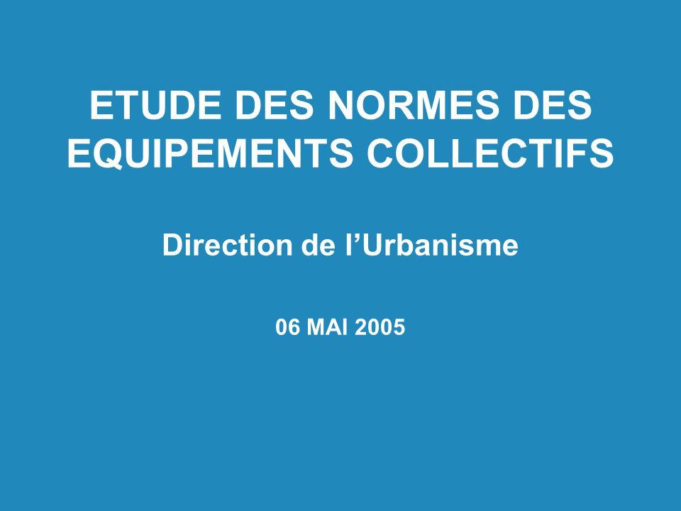 ETUDE DES NORMES DES EQUIPEMENTS COLLECTIFS Direction de l'Urbanisme 06 MAI 2005