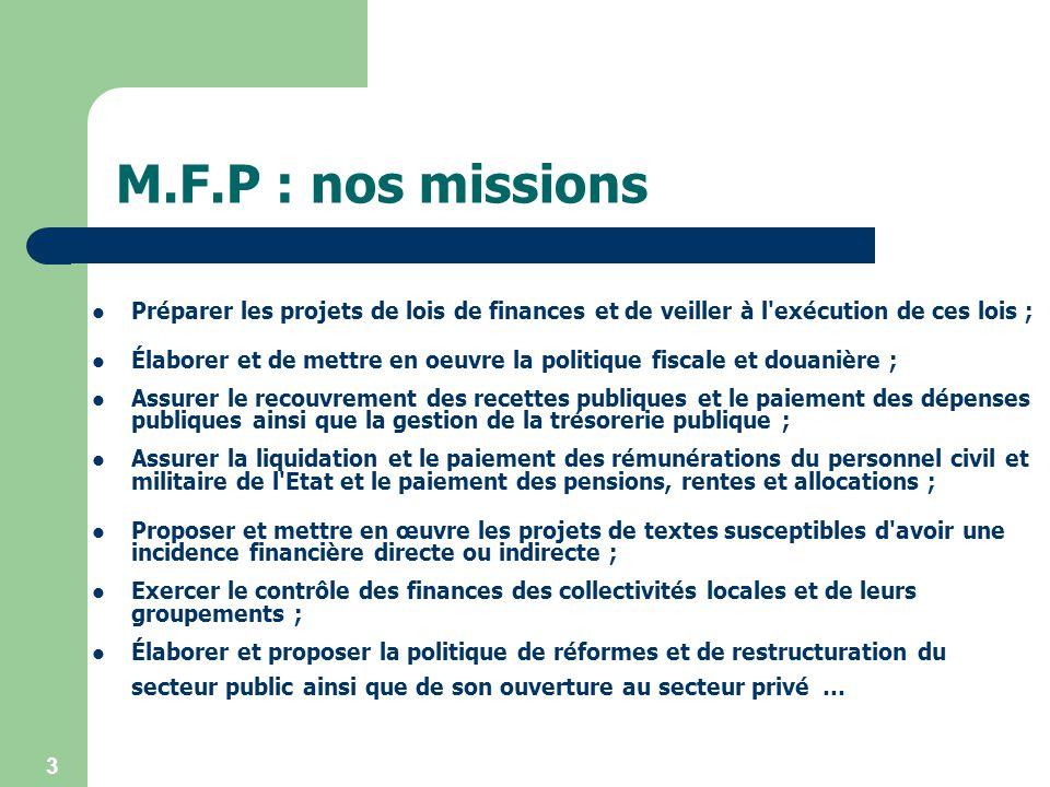 M.F.P : nos missions Préparer les projets de lois de finances et de veiller à l exécution de ces lois ;