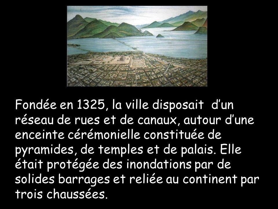 Fondée en 1325, la ville disposait d'un réseau de rues et de canaux, autour d'une enceinte cérémonielle constituée de pyramides, de temples et de palais.