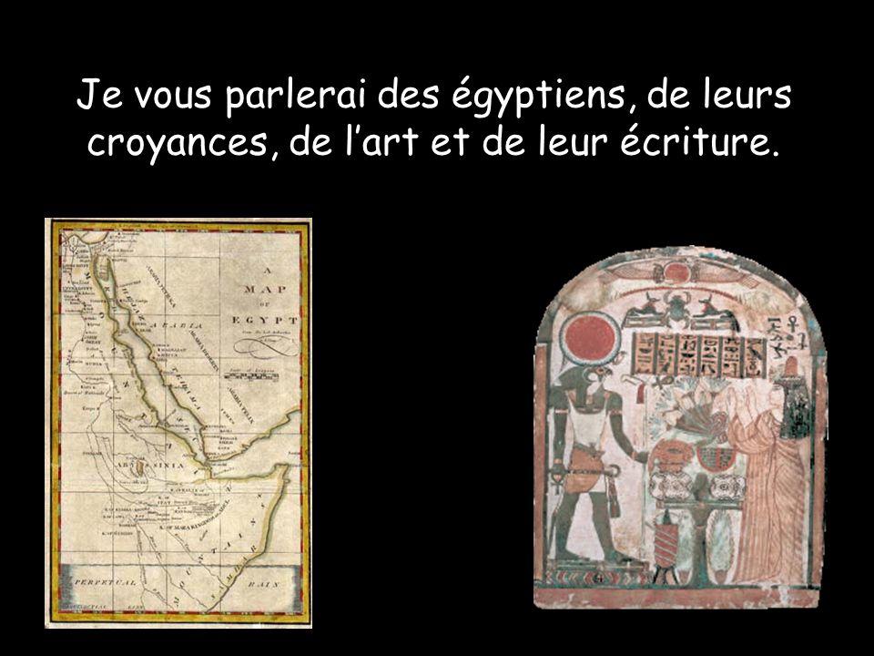Je vous parlerai des égyptiens, de leurs croyances, de l'art et de leur écriture.