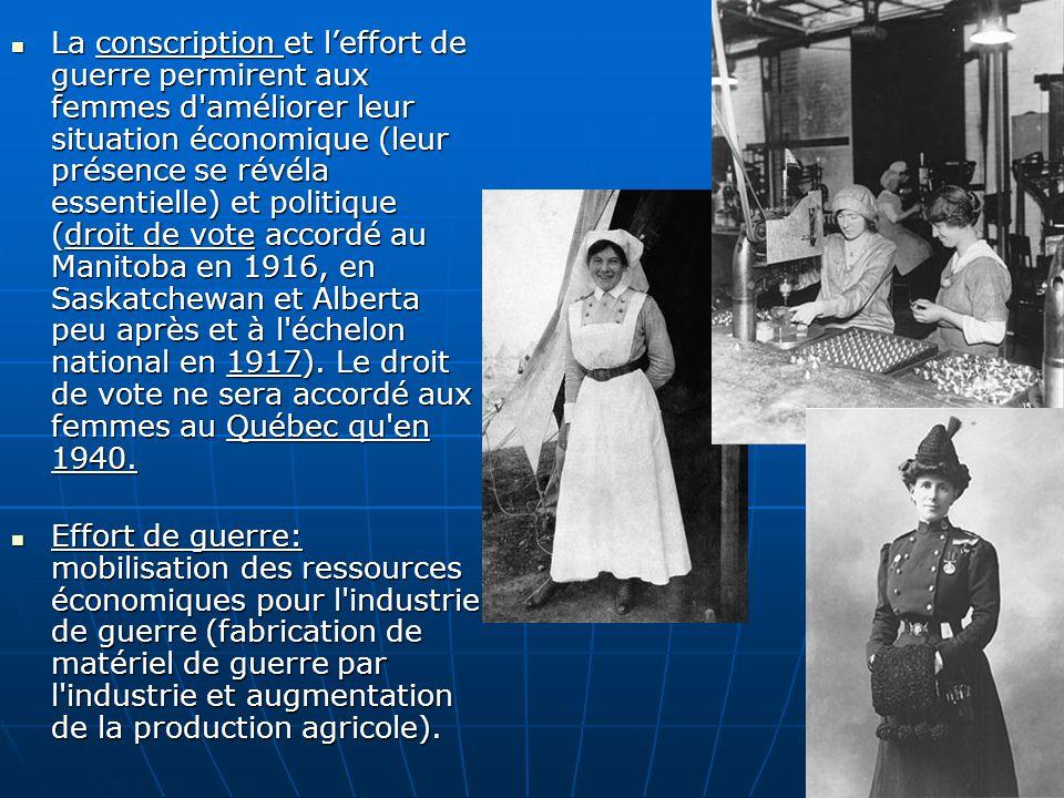 La conscription et l'effort de guerre permirent aux femmes d améliorer leur situation économique (leur présence se révéla essentielle) et politique (droit de vote accordé au Manitoba en 1916, en Saskatchewan et Alberta peu après et à l échelon national en 1917). Le droit de vote ne sera accordé aux femmes au Québec qu en 1940.
