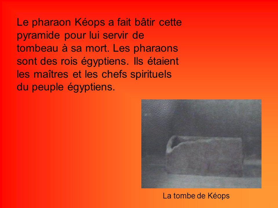 Le pharaon Kéops a fait bâtir cette pyramide pour lui servir de tombeau à sa mort. Les pharaons sont des rois égyptiens. Ils étaient les maîtres et les chefs spirituels du peuple égyptiens.