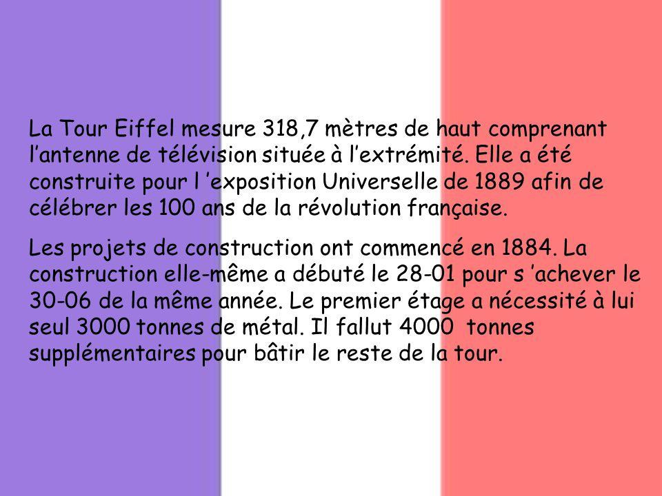 La Tour Eiffel mesure 318,7 mètres de haut comprenant l'antenne de télévision située à l'extrémité. Elle a été construite pour l 'exposition Universelle de 1889 afin de célébrer les 100 ans de la révolution française.