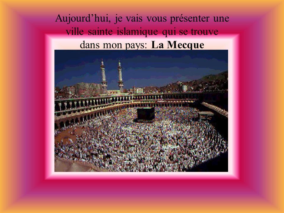 Aujourd'hui, je vais vous présenter une ville sainte islamique qui se trouve dans mon pays: La Mecque